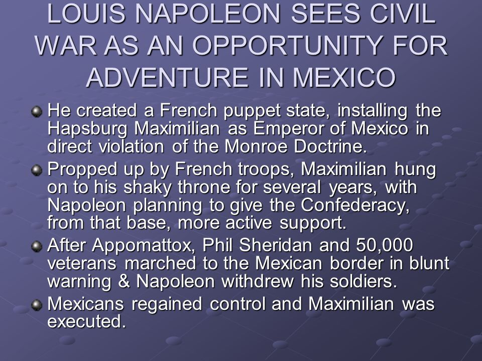 LOUIS NAPOLEON SEES CIVIL WAR AS AN OPPORTUNITY FOR ADVENTURE IN MEXICO He created a French puppet state, installing the Hapsburg Maximilian as Empero
