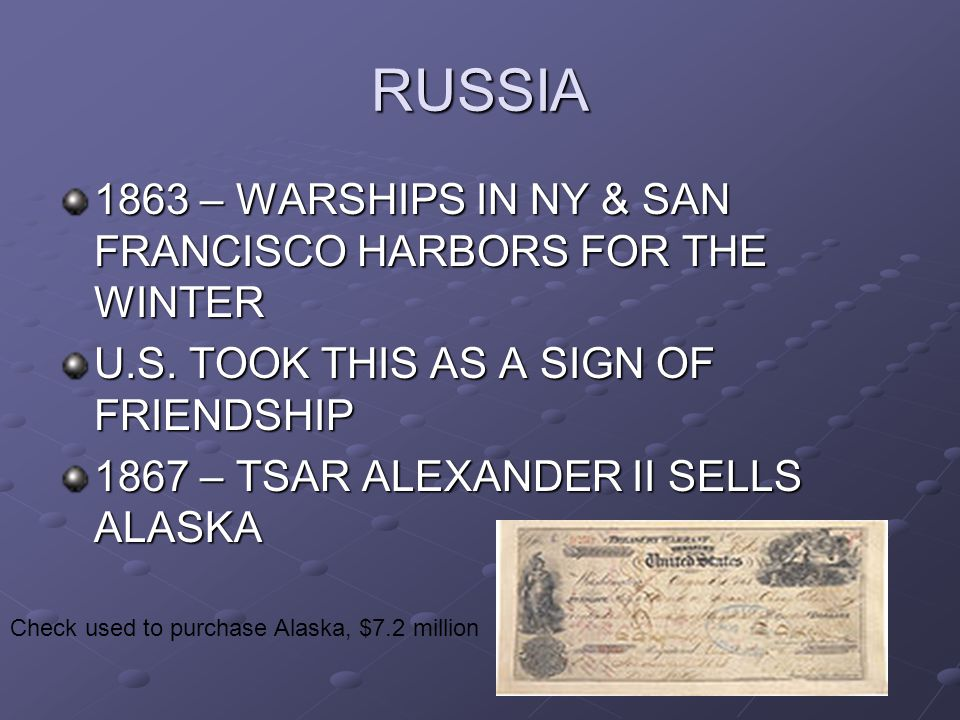 RUSSIA 1863 – WARSHIPS IN NY & SAN FRANCISCO HARBORS FOR THE WINTER U.S. TOOK THIS AS A SIGN OF FRIENDSHIP 1867 – TSAR ALEXANDER II SELLS ALASKA Check