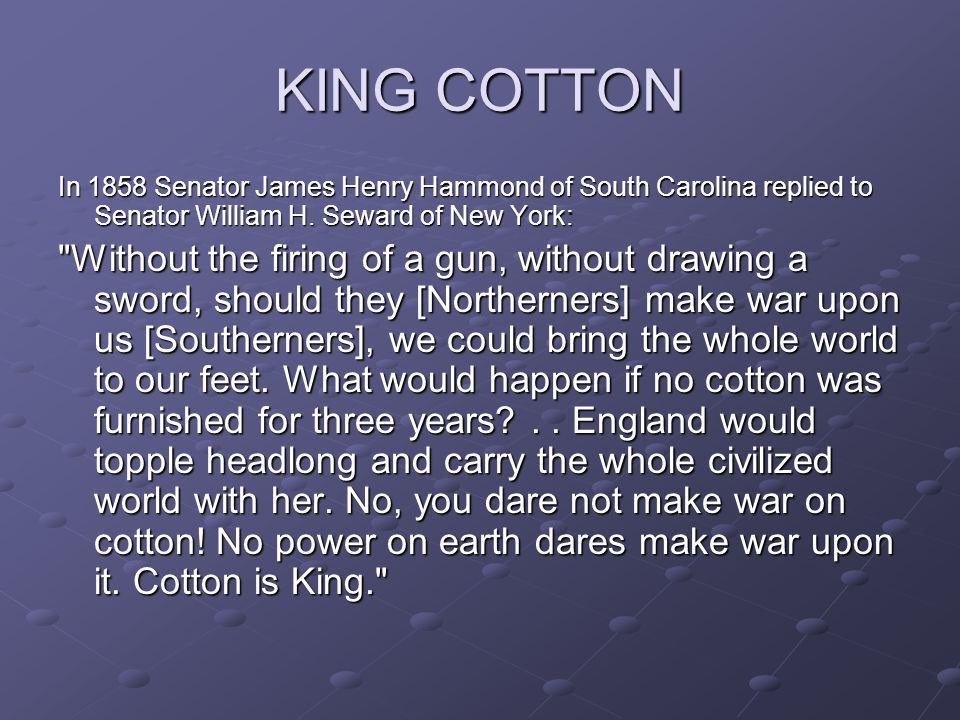 KING COTTON In 1858 Senator James Henry Hammond of South Carolina replied to Senator William H. Seward of New York: