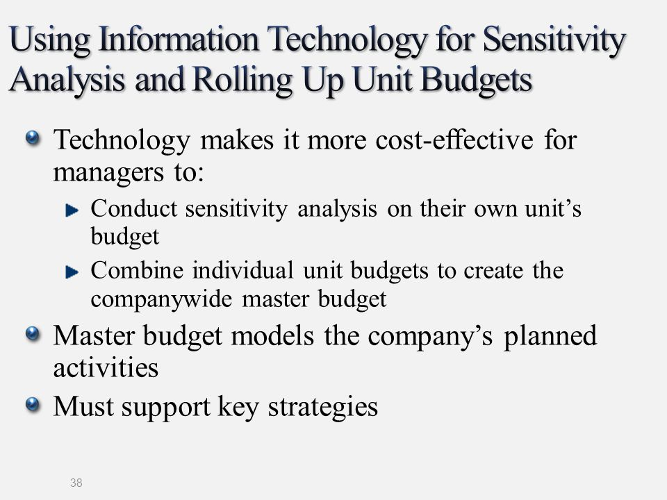 Technology makes it more cost-effective for managers to: Conduct sensitivity analysis on their own units budget Combine individual unit budgets to cre