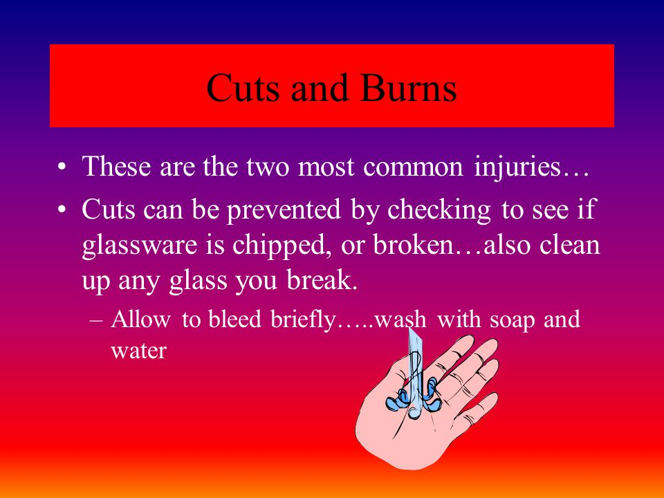Cuts and Burns These are the two most common injuries… Cuts can be prevented by checking to see if glassware is chipped, or broken…also clean up any glass you break.