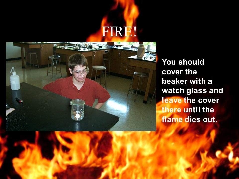 FIRE! In case of a small fire, such as a beaker engulfed in flames…