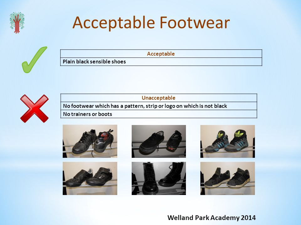 Acceptable Footwear Welland Park Academy 2014 Acceptable Plain black sensible shoes Unacceptable No footwear which has a pattern, strip or logo on which is not black No trainers or boots