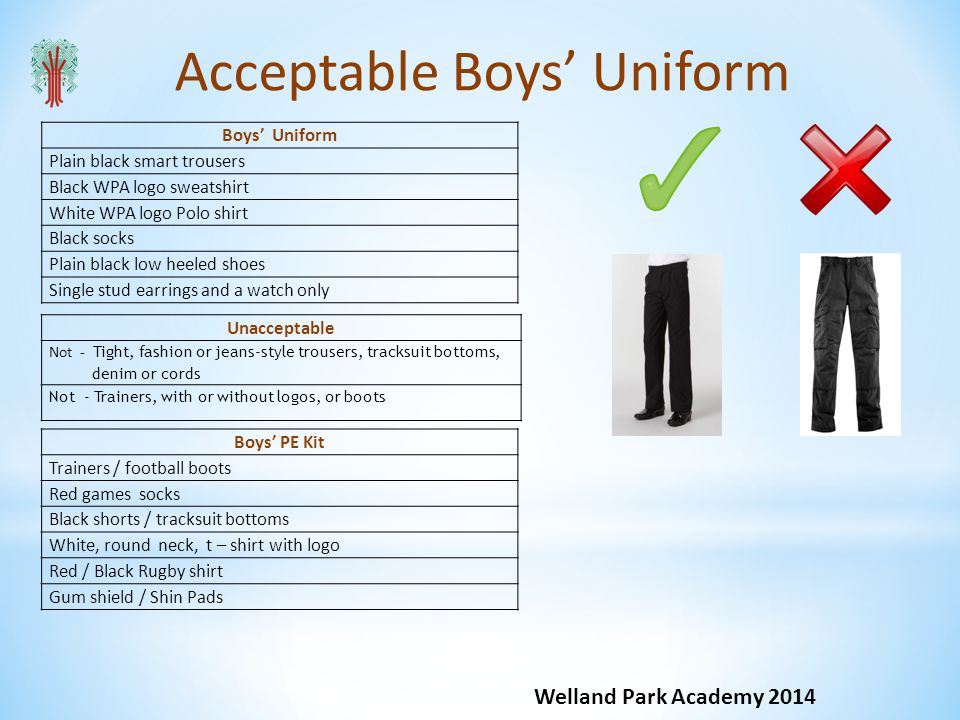 Acceptable Boys Uniform Welland Park Academy 2014 Boys Uniform Plain black smart trousers Black WPA logo sweatshirt White WPA logo Polo shirt Black socks Plain black low heeled shoes Single stud earrings and a watch only Boys PE Kit Trainers / football boots Red games socks Black shorts / tracksuit bottoms White, round neck, t – shirt with logo Red / Black Rugby shirt Gum shield / Shin Pads Unacceptable Not - Tight, fashion or jeans-style trousers, tracksuit bottoms, denim or cords Not - Trainers, with or without logos, or boots