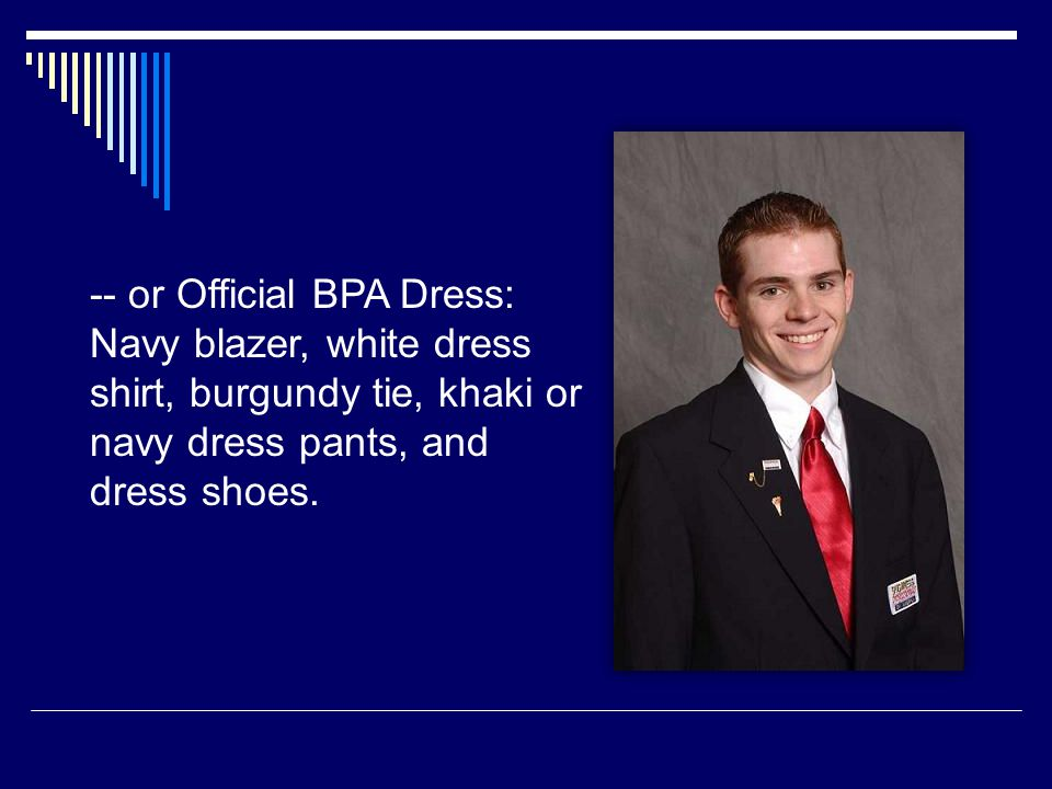 -- or Official BPA Dress: Navy blazer, white dress shirt, burgundy tie, khaki or navy dress pants, and dress shoes.