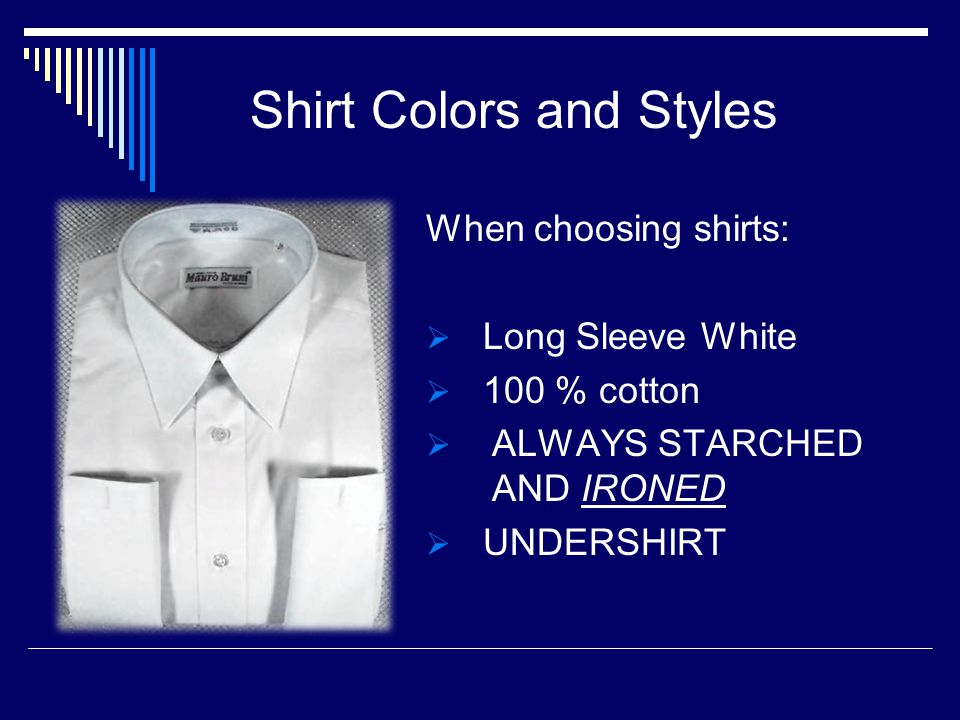 Shirt Colors and Styles When choosing shirts: Long Sleeve White 100 % cotton ALWAYS STARCHED AND IRONED UNDERSHIRT