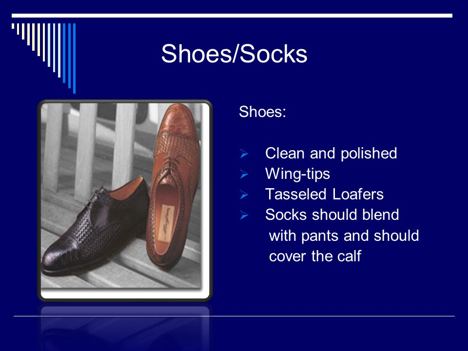 Shoes/Socks Shoes: Clean and polished Wing-tips Tasseled Loafers Socks should blend with pants and should cover the calf