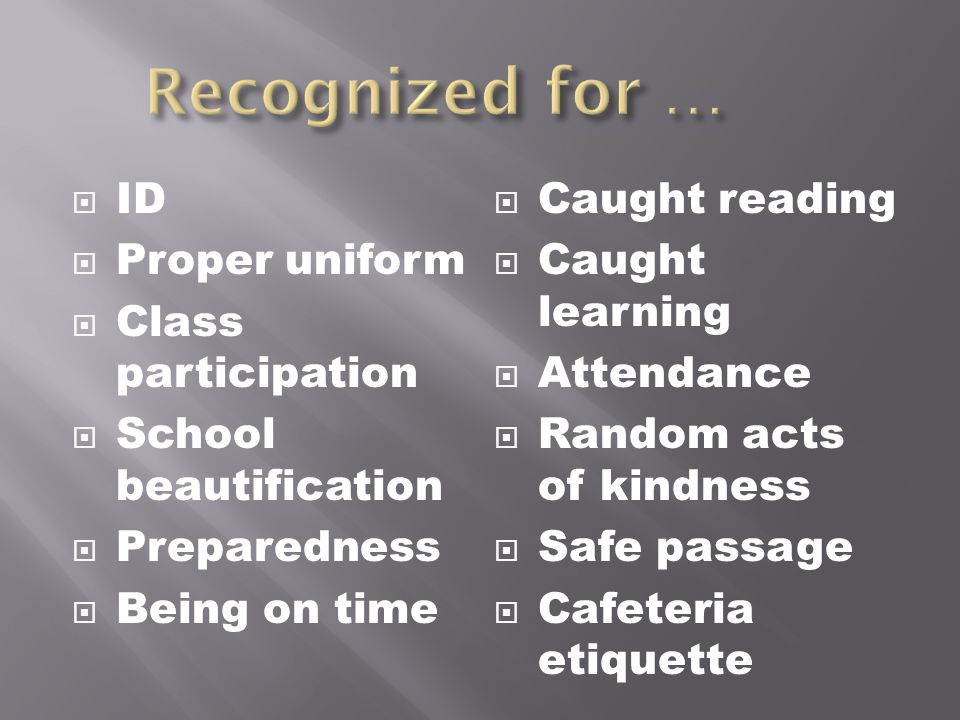 ID Proper uniform Class participation School beautification Preparedness Being on time Caught reading Caught learning Attendance Random acts of kindness Safe passage Cafeteria etiquette