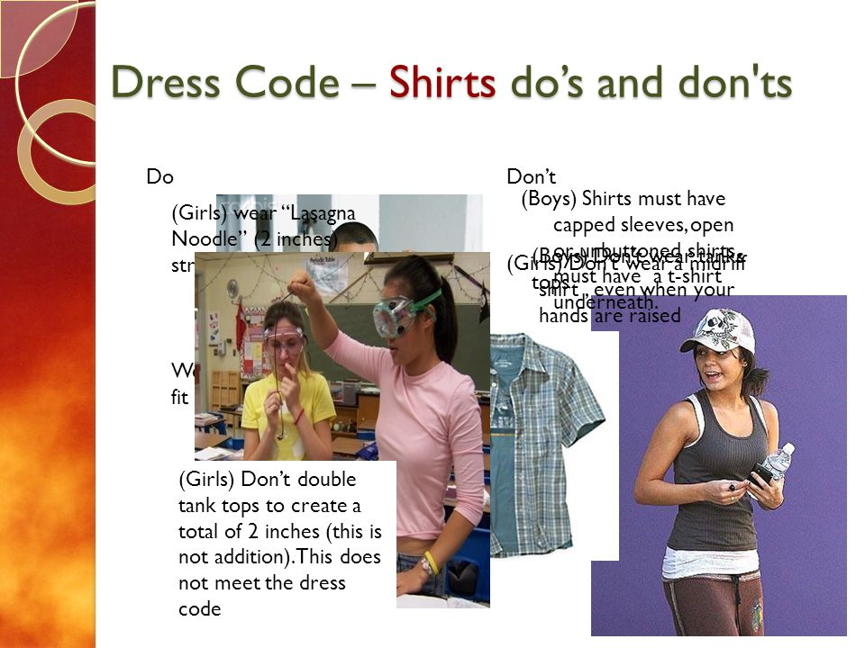Dress Code – Shirts dos and don'ts Do Dont (Girls) wear Lasagna Noodle (2 inches) straps on tank tops Wear shirts that fit correctly (Boys) Dont wear