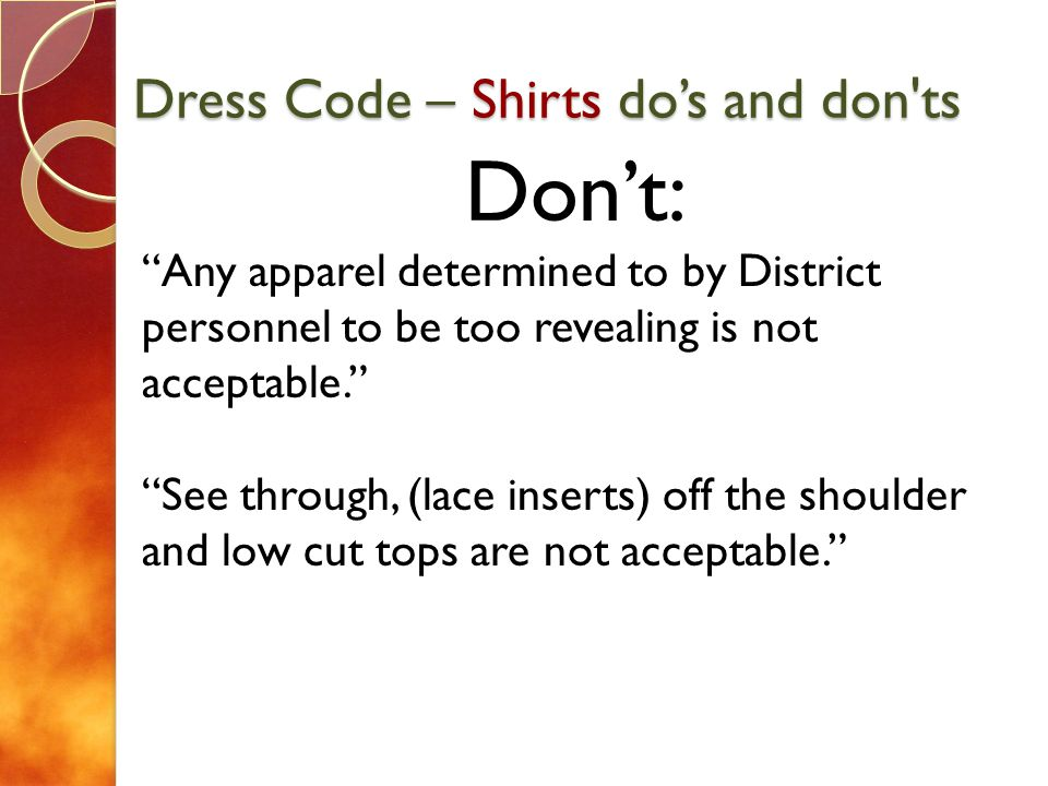 Dress Code – Shirts dos and don'ts Dont: Any apparel determined to by District personnel to be too revealing is not acceptable. See through, (lace ins
