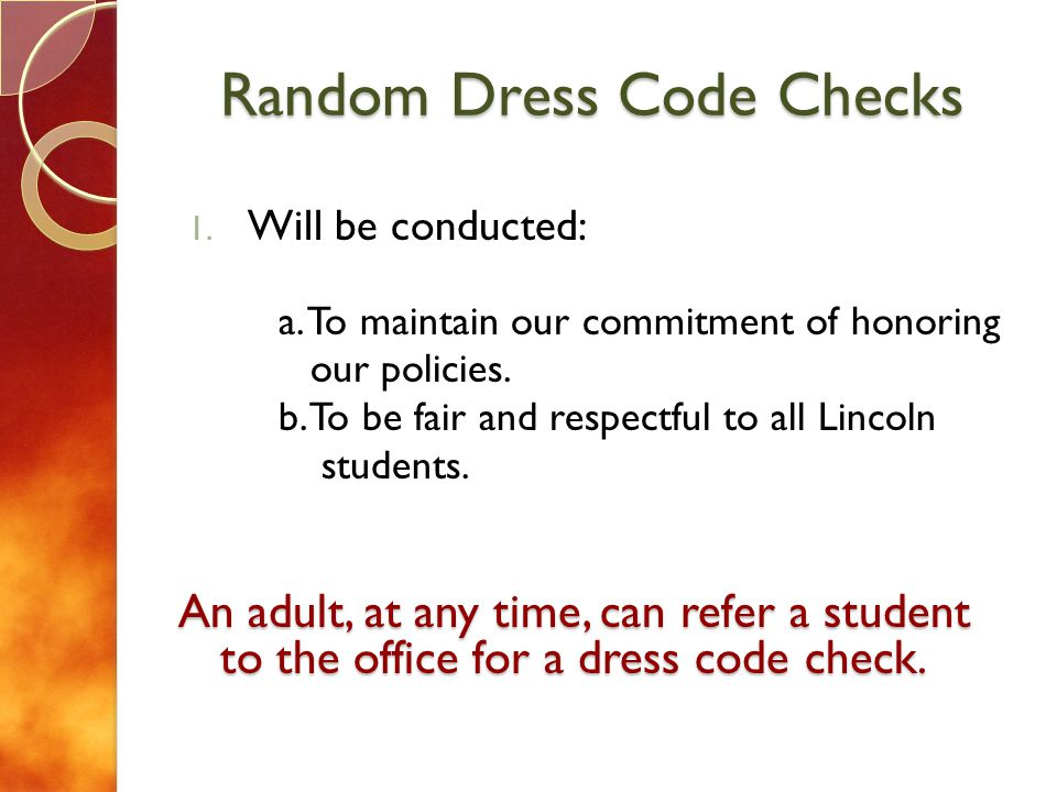 Random Dress Code Checks 1. Will be conducted: a. To maintain our commitment of honoring our policies. b. To be fair and respectful to all Lincoln stu