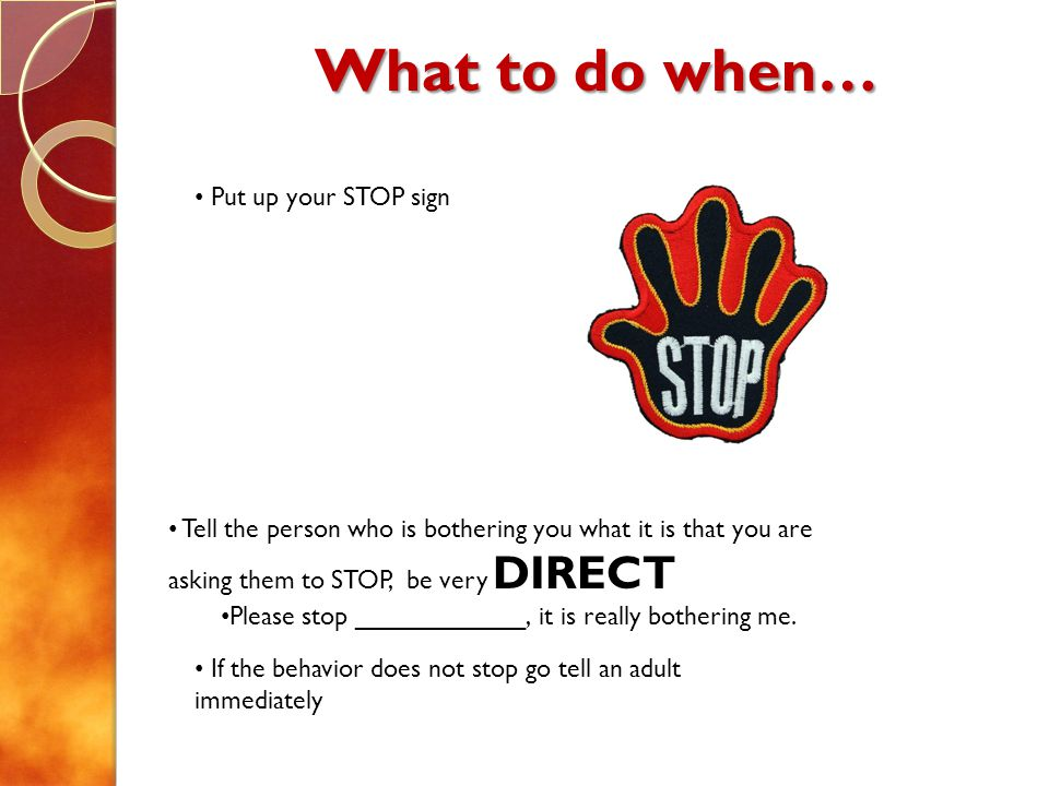 What to do when… Put up your STOP sign Tell the person who is bothering you what it is that you are asking them to STOP, be very DIRECT Please stop __