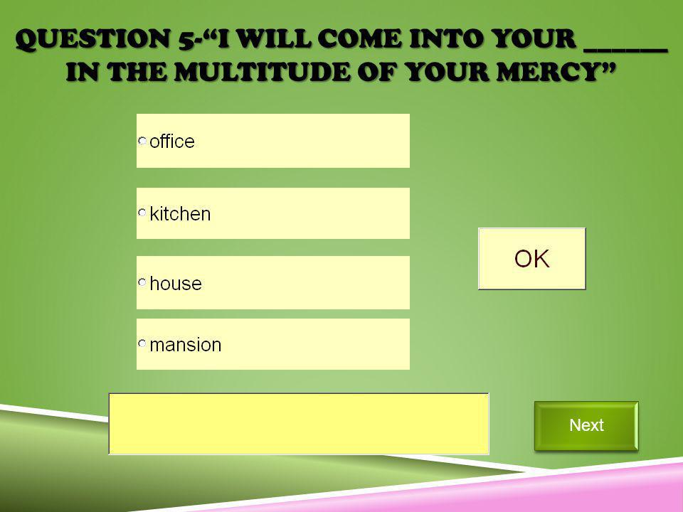 QUESTION 5-I WILL COME INTO YOUR ______ IN THE MULTITUDE OF YOUR MERCY Next