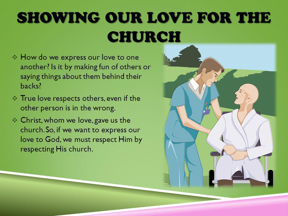 SHOWING OUR LOVE FOR THE CHURCH How do we express our love to one another? Is it by making fun of others or saying things about them behind their back