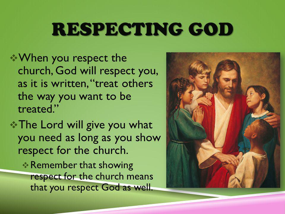 RESPECTING GOD When you respect the church, God will respect you, as it is written, treat others the way you want to be treated.