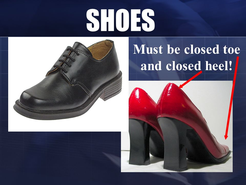 SHOES Must be closed toe and closed heel!