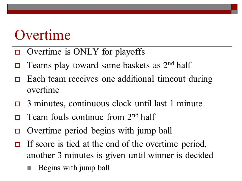 Overtime Overtime is ONLY for playoffs Teams play toward same baskets as 2 nd half Each team receives one additional timeout during overtime 3 minutes, continuous clock until last 1 minute Team fouls continue from 2 nd half Overtime period begins with jump ball If score is tied at the end of the overtime period, another 3 minutes is given until winner is decided Begins with jump ball