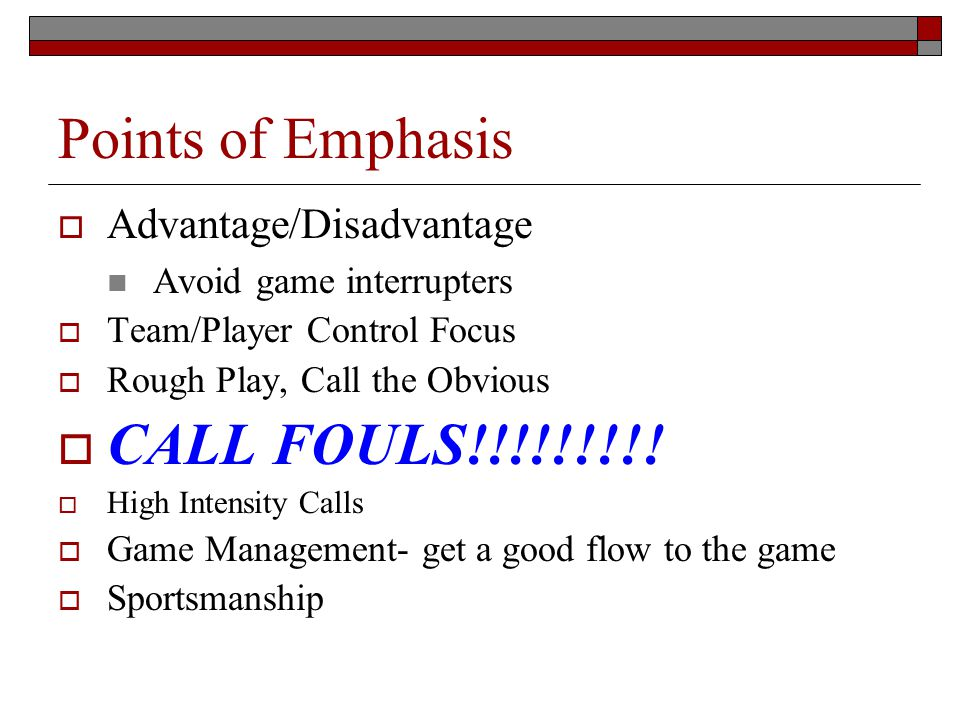 Points of Emphasis Advantage/Disadvantage Avoid game interrupters Team/Player Control Focus Rough Play, Call the Obvious CALL FOULS!!!!!!!!! High Inte