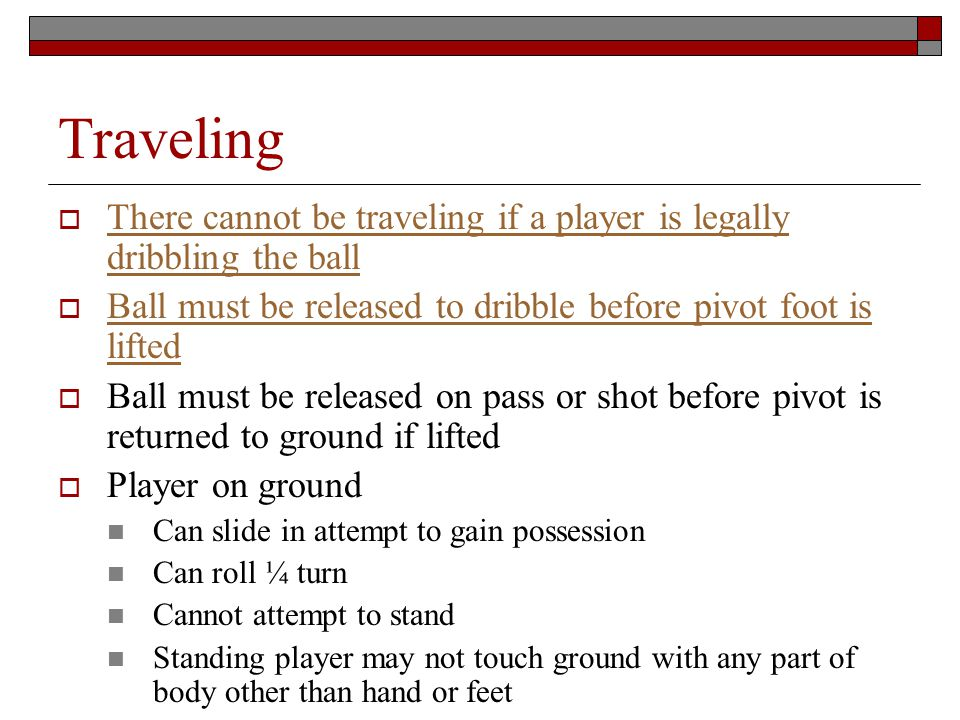 Traveling There cannot be traveling if a player is legally dribbling the ball There cannot be traveling if a player is legally dribbling the ball Ball must be released to dribble before pivot foot is lifted Ball must be released to dribble before pivot foot is lifted Ball must be released on pass or shot before pivot is returned to ground if lifted Player on ground Can slide in attempt to gain possession Can roll ¼ turn Cannot attempt to stand Standing player may not touch ground with any part of body other than hand or feet