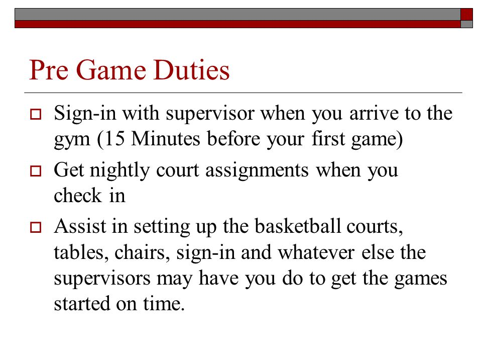 Pre Game Duties Sign-in with supervisor when you arrive to the gym (15 Minutes before your first game) Get nightly court assignments when you check in Assist in setting up the basketball courts, tables, chairs, sign-in and whatever else the supervisors may have you do to get the games started on time.