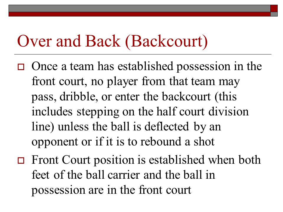 Over and Back (Backcourt) Once a team has established possession in the front court, no player from that team may pass, dribble, or enter the backcourt (this includes stepping on the half court division line) unless the ball is deflected by an opponent or if it is to rebound a shot Front Court position is established when both feet of the ball carrier and the ball in possession are in the front court