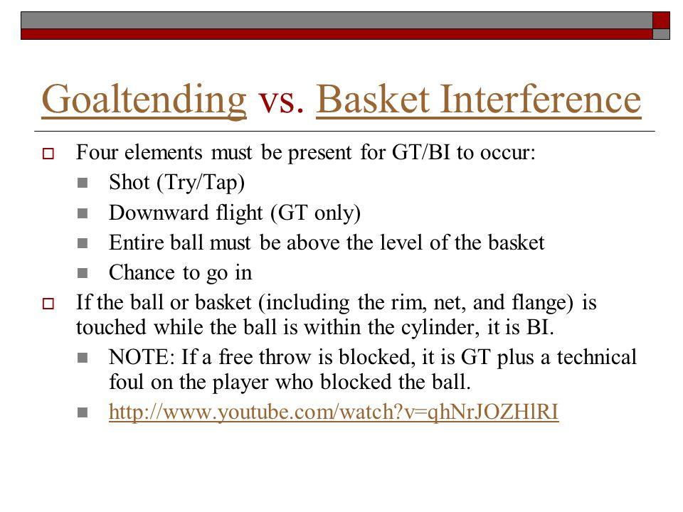 GoaltendingGoaltending vs. Basket InterferenceBasket Interference Four elements must be present for GT/BI to occur: Shot (Try/Tap) Downward flight (GT