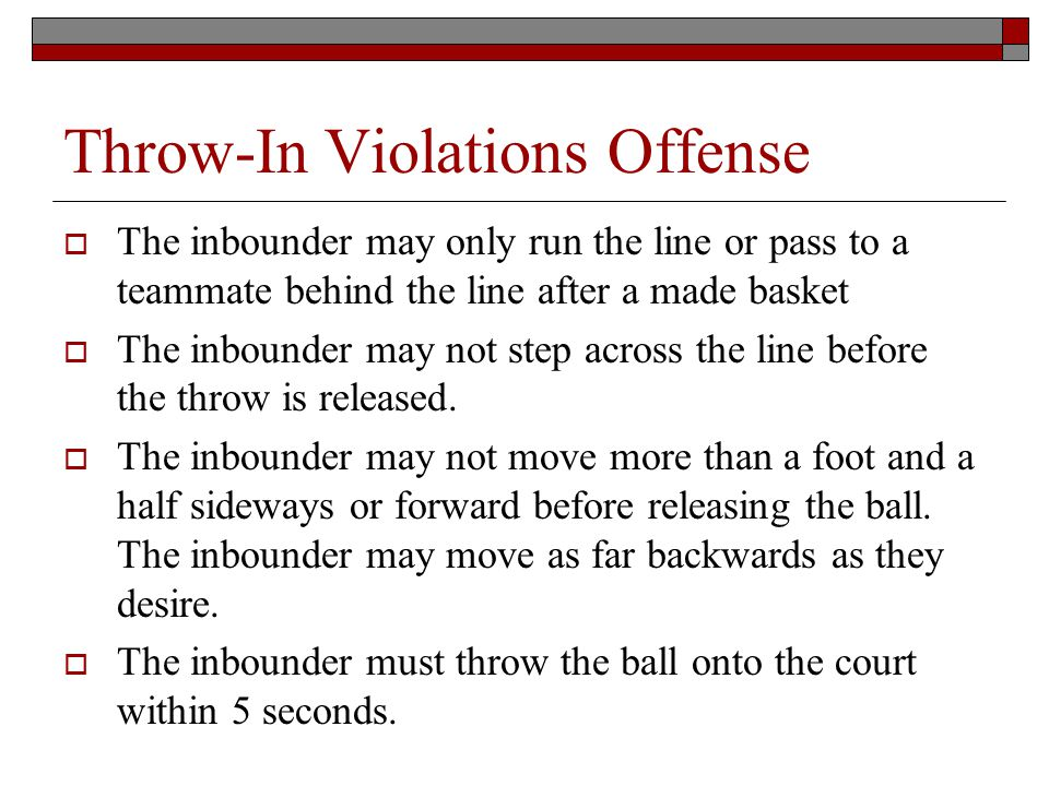 Throw-In Violations Offense The inbounder may only run the line or pass to a teammate behind the line after a made basket The inbounder may not step across the line before the throw is released.