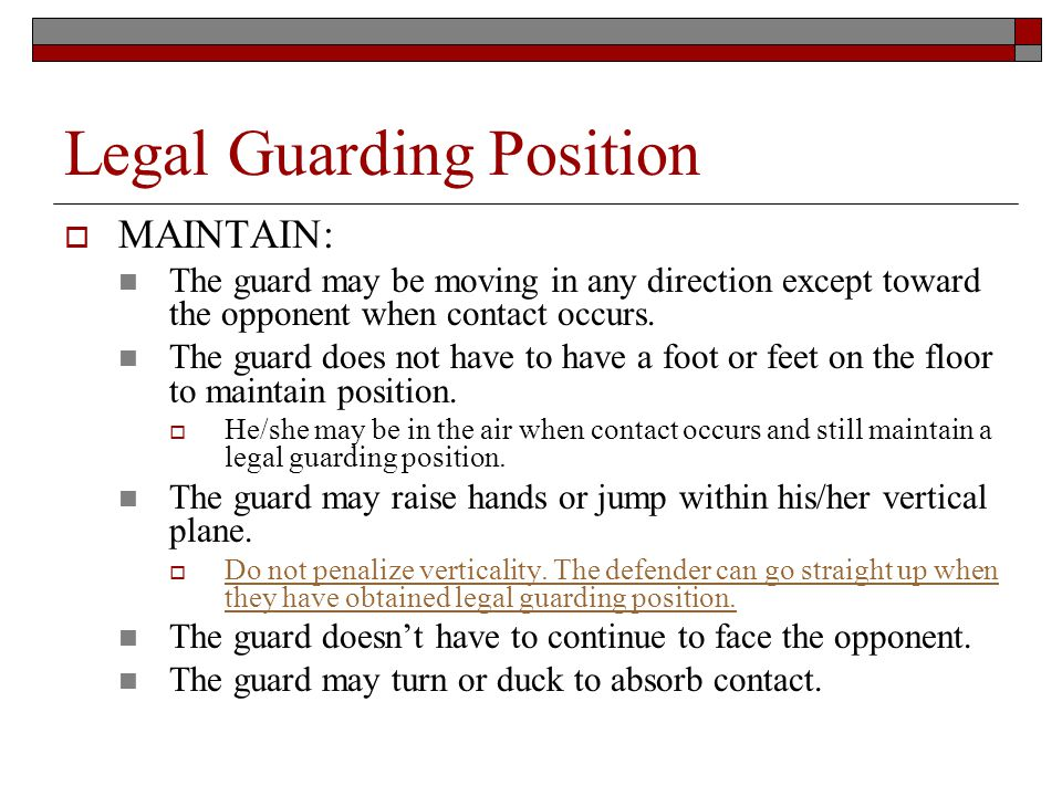 Legal Guarding Position MAINTAIN: The guard may be moving in any direction except toward the opponent when contact occurs.