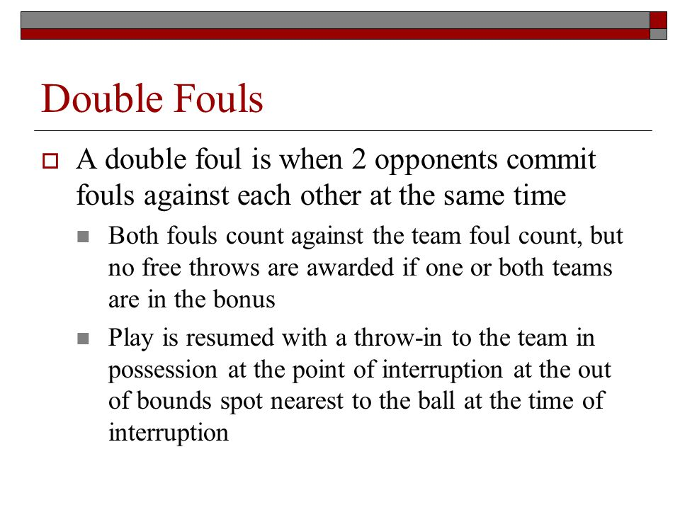 Double Fouls A double foul is when 2 opponents commit fouls against each other at the same time Both fouls count against the team foul count, but no free throws are awarded if one or both teams are in the bonus Play is resumed with a throw-in to the team in possession at the point of interruption at the out of bounds spot nearest to the ball at the time of interruption