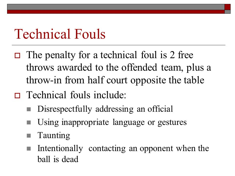Technical Fouls The penalty for a technical foul is 2 free throws awarded to the offended team, plus a throw-in from half court opposite the table Tec