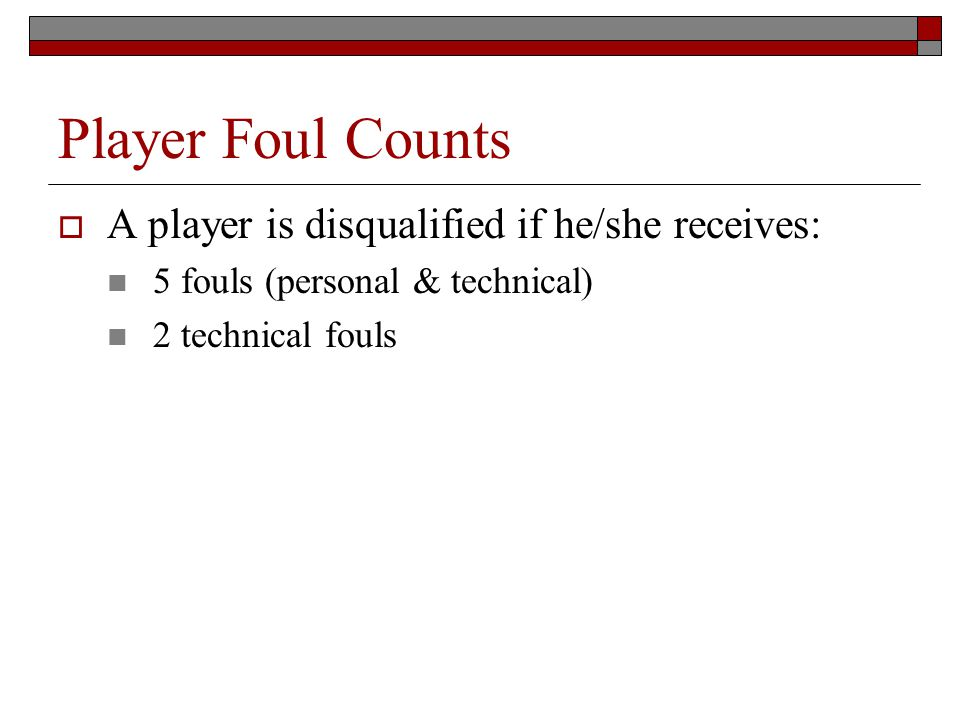 Player Foul Counts A player is disqualified if he/she receives: 5 fouls (personal & technical) 2 technical fouls
