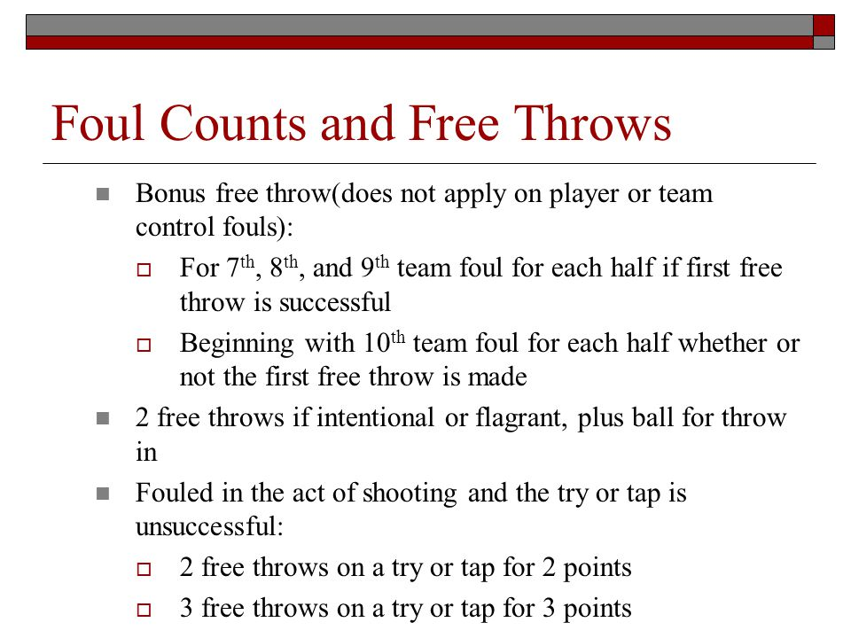 Foul Counts and Free Throws Bonus free throw(does not apply on player or team control fouls): For 7 th, 8 th, and 9 th team foul for each half if firs