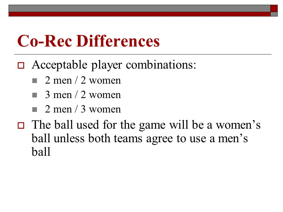 Co-Rec Differences Acceptable player combinations: 2 men / 2 women 3 men / 2 women 2 men / 3 women The ball used for the game will be a womens ball un