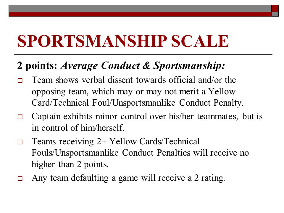 SPORTSMANSHIP SCALE 2 points: Average Conduct & Sportsmanship: Team shows verbal dissent towards official and/or the opposing team, which may or may not merit a Yellow Card/Technical Foul/Unsportsmanlike Conduct Penalty.
