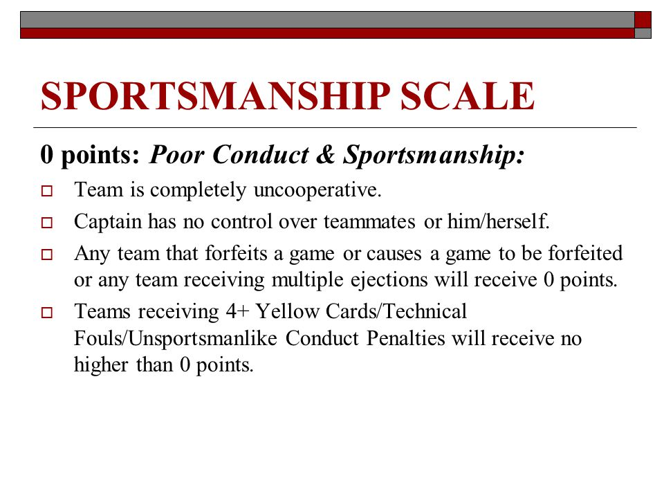 SPORTSMANSHIP SCALE 0 points: Poor Conduct & Sportsmanship: Team is completely uncooperative. Captain has no control over teammates or him/herself. An