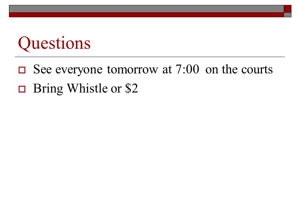 Questions See everyone tomorrow at 7:00 on the courts Bring Whistle or $2
