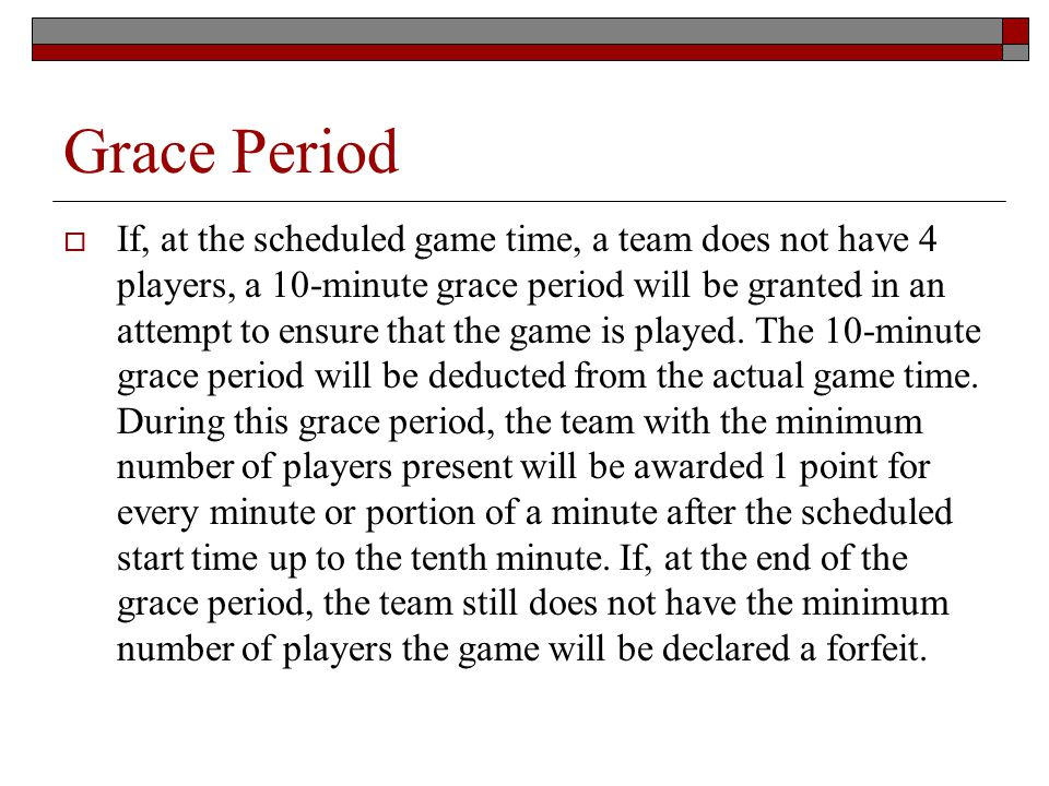 Grace Period If, at the scheduled game time, a team does not have 4 players, a 10-minute grace period will be granted in an attempt to ensure that the game is played.