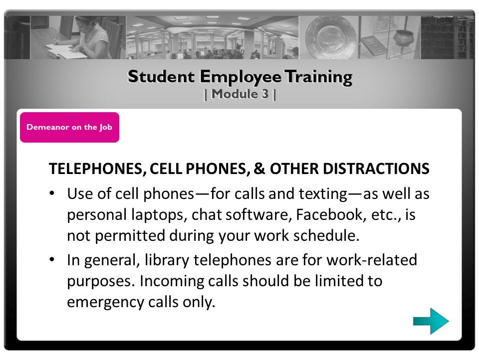 TELEPHONES, CELL PHONES, & OTHER DISTRACTIONS Use of cell phonesfor calls and textingas well as personal laptops, chat software, Facebook, etc., is not permitted during your work schedule.