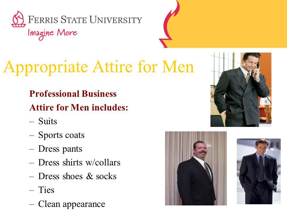 Appropriate Attire for Men Professional Business Attire for Men includes: –Suits –Sports coats –Dress pants –Dress shirts w/collars –Dress shoes & soc