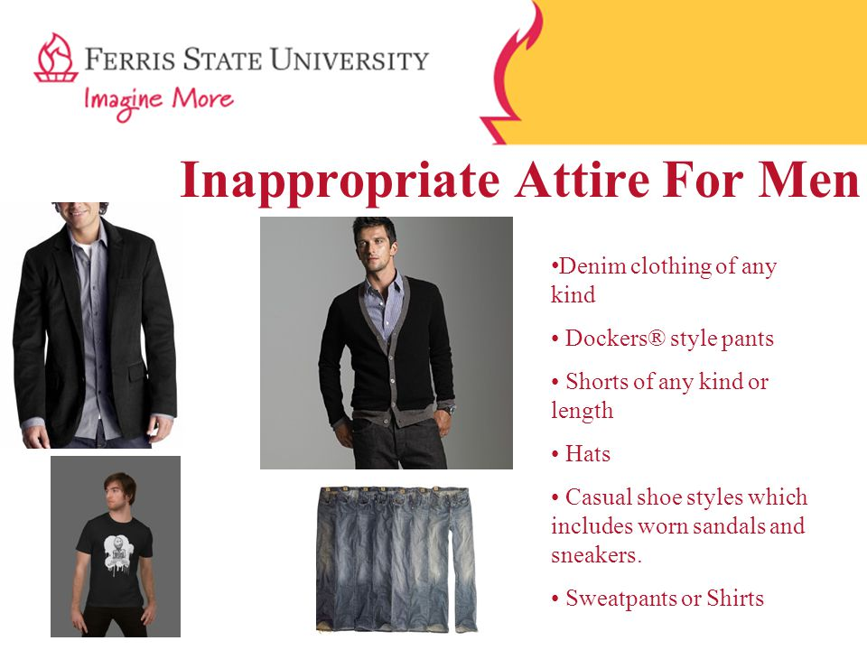 Inappropriate Attire For Men Denim clothing of any kind Dockers® style pants Shorts of any kind or length Hats Casual shoe styles which includes worn