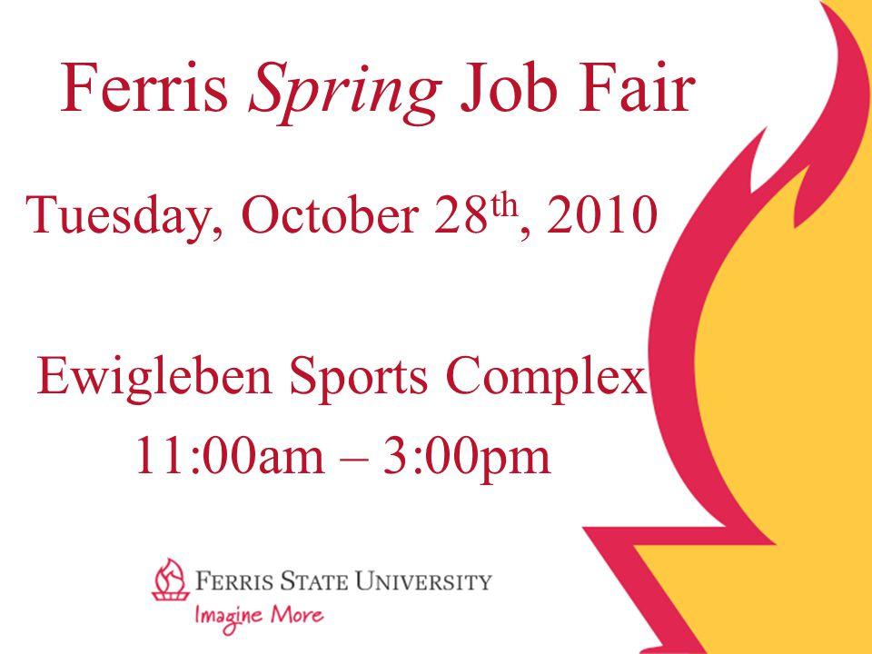 Tuesday, October 28 th, 2010 Ewigleben Sports Complex 11:00am – 3:00pm Ferris Spring Job Fair