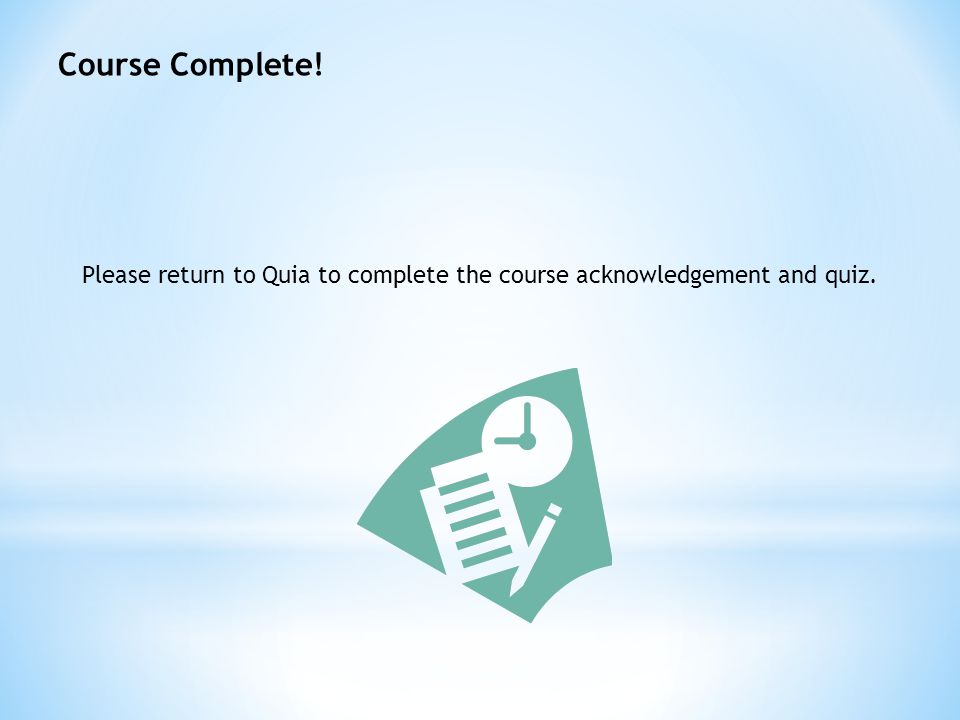 Course Complete! Please return to Quia to complete the course acknowledgement and quiz.