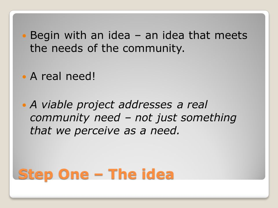 Step One – The idea Begin with an idea – an idea that meets the needs of the community. A real need! A viable project addresses a real community need