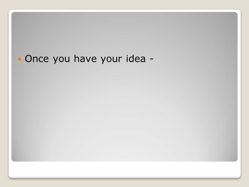 Once you have your idea -