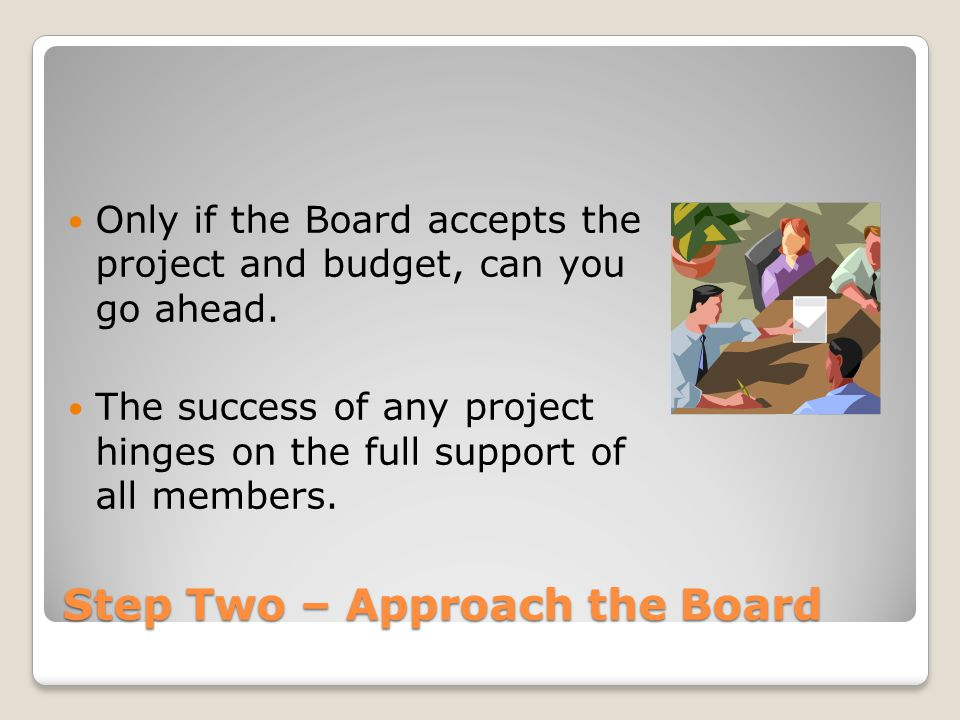 Step Two – Approach the Board Only if the Board accepts the project and budget, can you go ahead. The success of any project hinges on the full suppor