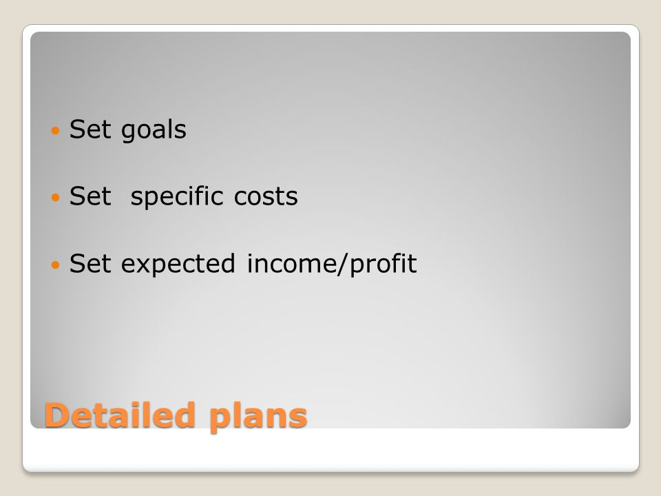 Detailed plans Set goals Set specific costs Set expected income/profit