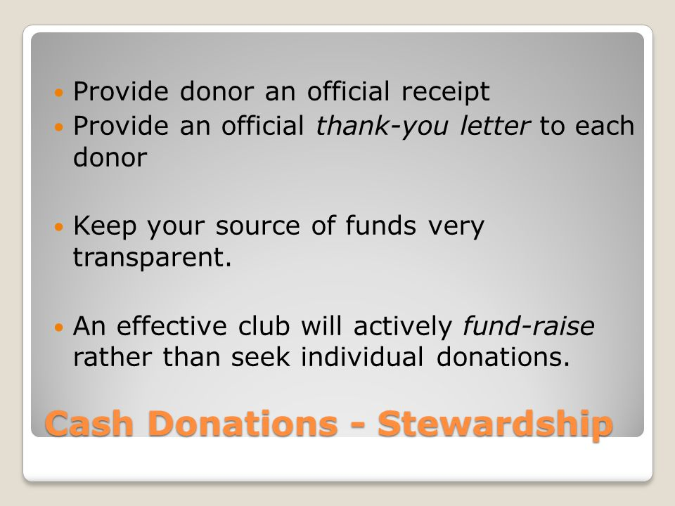 Cash Donations - Stewardship Provide donor an official receipt Provide an official thank-you letter to each donor Keep your source of funds very trans