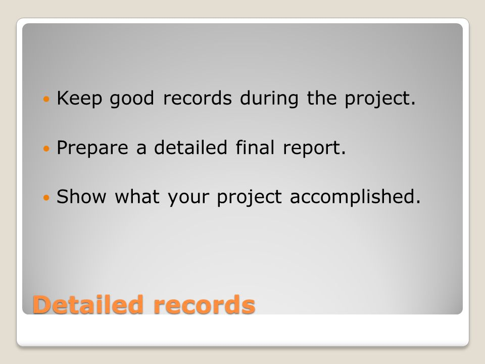Detailed records Keep good records during the project. Prepare a detailed final report. Show what your project accomplished.
