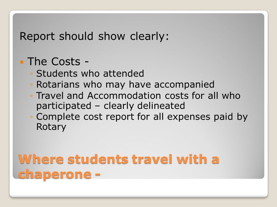 Where students travel with a chaperone - Report should show clearly: The Costs - Students who attended Rotarians who may have accompanied Travel and A