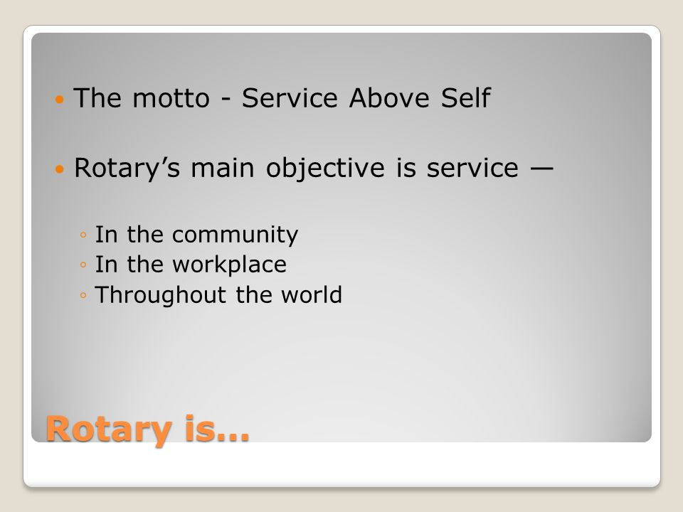 Rotary is… The motto - Service Above Self Rotarys main objective is service In the community In the workplace Throughout the world